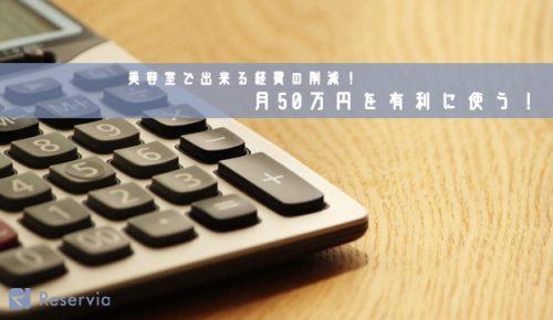 美容室で出来る経費の削減!無駄なコストを省いて月50万円を有利に使う!